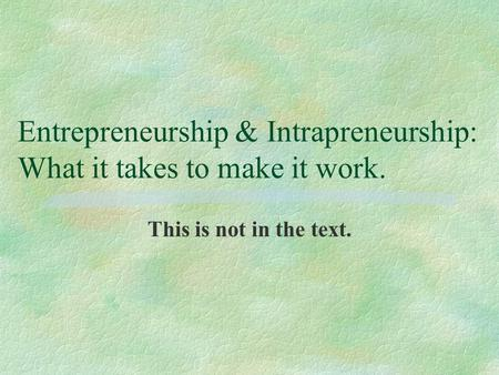 Entrepreneurship & Intrapreneurship: What it takes to make it work. This is not in the text.