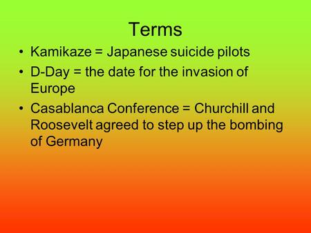 Terms Kamikaze = Japanese suicide pilots D-Day = the date for the invasion of Europe Casablanca Conference = Churchill and Roosevelt agreed to step up.