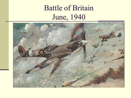 Battle of Britain June, 1940. Hitler ' s Attack on Britain Hitler expected Britain to surrender after the fall of France. When Britain refused, Hitler.