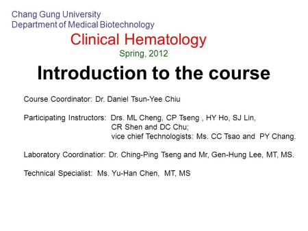 Introduction to the course Chang Gung University Department of Medical Biotechnology Clinical Hematology Spring, 2012 Course Coordinator: Dr. Daniel Tsun-Yee.