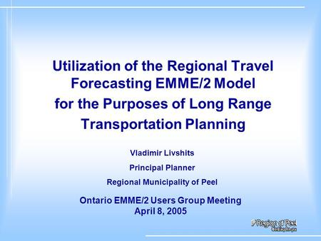 Utilization of the Regional Travel Forecasting EMME/2 Model for the Purposes of Long Range Transportation Planning Ontario EMME/2 Users Group Meeting April.