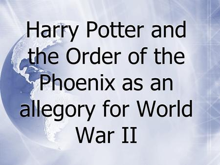 Harry Potter and the Order of the Phoenix as an allegory for World War II.