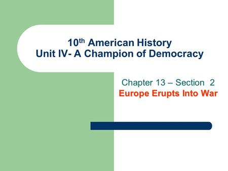 10 th American History Unit IV- A Champion of Democracy Europe Erupts Into War Chapter 13 – Section 2 Europe Erupts Into War.