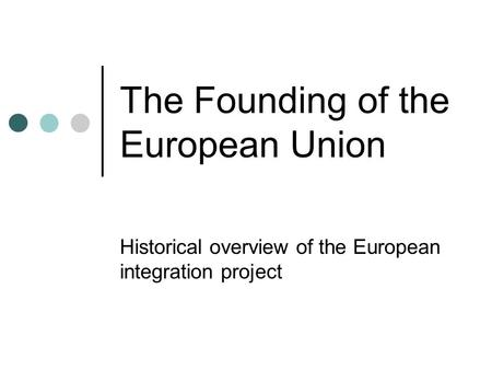 The Founding of the European Union Historical overview of the European integration project.
