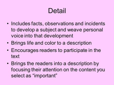 Detail Includes facts, observations and incidents to develop a subject and weave personal voice into that development Brings life and color to a description.