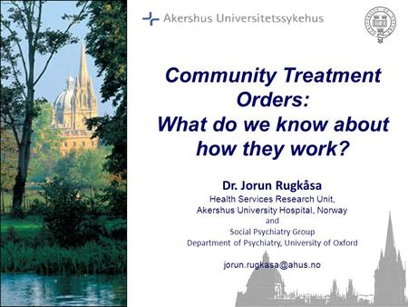 Community Treatment Orders: What do we know about how they work? Dr. Jorun Rugkåsa Health Services Research Unit, Akershus University Hospital, Norway.