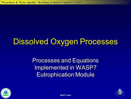Watershed & Water Quality Modeling Technical Support Center WASP7 Course Dissolved Oxygen Processes Processes and Equations Implemented in WASP7 Eutrophication.