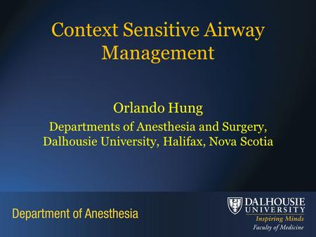 Context Sensitive Airway Management Orlando Hung Departments of Anesthesia and Surgery, Dalhousie University, Halifax, Nova Scotia.