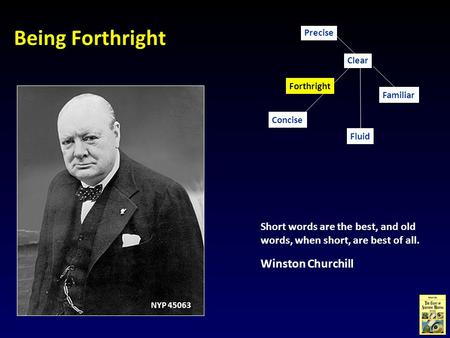 Being Forthright Short words are the best, and old words, when short, are best of all. Winston Churchill Concise Familiar Clear Fluid Precise Forthright.