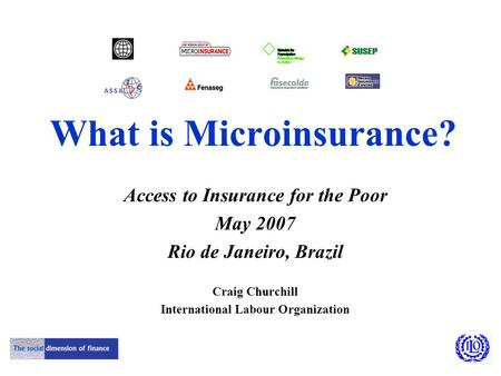 What is Microinsurance? Access to Insurance for the Poor May 2007 Rio de Janeiro, Brazil Craig Churchill International Labour Organization.