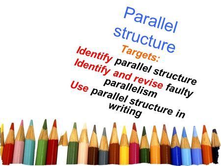Targets: Identify parallel structure Identify and revise faulty parallelism Use parallel structure in writing Parallel structure.