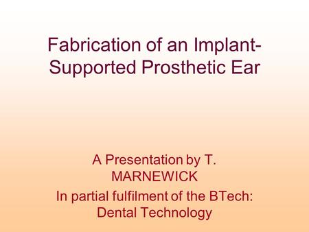 Fabrication of an Implant- Supported Prosthetic Ear A Presentation by T. MARNEWICK In partial fulfilment of the BTech: Dental Technology.