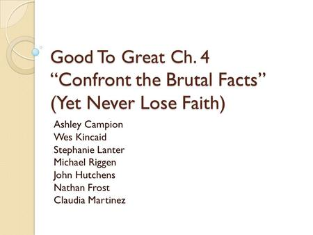 "Good To Great Ch. 4 ""Confront the Brutal Facts"" (Yet Never Lose Faith) Ashley Campion Wes Kincaid Stephanie Lanter Michael Riggen John Hutchens Nathan."