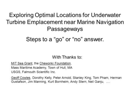 "Exploring Optimal Locations for Underwater Turbine Emplacement near Marine Navigation Passageways Steps to a ""go"" or ""no"" answer. With Thanks to: MIT Sea."