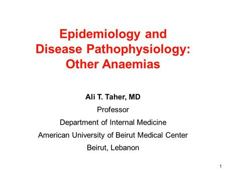 1 Epidemiology and Disease Pathophysiology: Other Anaemias Ali T. Taher, MD Professor Department of Internal Medicine American University of Beirut Medical.