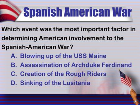 Spanish American War Which event was the most important factor in determining American involvement to the Spanish-American War? A.Blowing up of the USS.