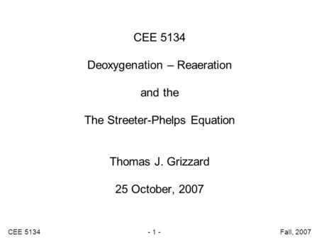 CEE 5134 - 1 - Fall, 2007 CEE 5134 Deoxygenation – Reaeration and the The Streeter-Phelps Equation Thomas J. Grizzard 25 October, 2007.