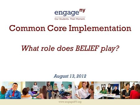 Www.engageNY.org Common Core Implementation What role does BELIEF play? August 13, 2012.