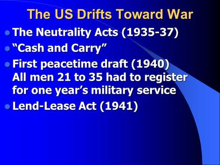 "The US Drifts Toward War The Neutrality Acts (1935-37) The Neutrality Acts (1935-37) ""Cash and Carry"" ""Cash and Carry"" First peacetime draft (1940) All."