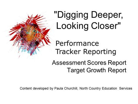 Assessment Scores Report Target Growth Report Digging Deeper, Looking Closer Performance Tracker Reporting Content developed by Paula Churchill, North.