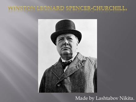 Made by Lashtabov Nikita..  Churchill Winston was born on 30 November 1874. He was a military, a journalist, a writer, a honorary member of British academy,
