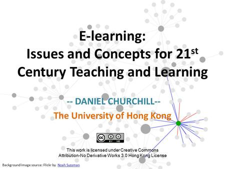 E-learning: Issues and Concepts for 21 st Century Teaching and Learning -- DANIEL CHURCHILL-- The University of Hong Kong Background image source: Flickr.