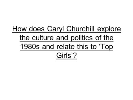 How does Caryl Churchill explore the culture and politics of the 1980s and relate this to 'Top Girls'?
