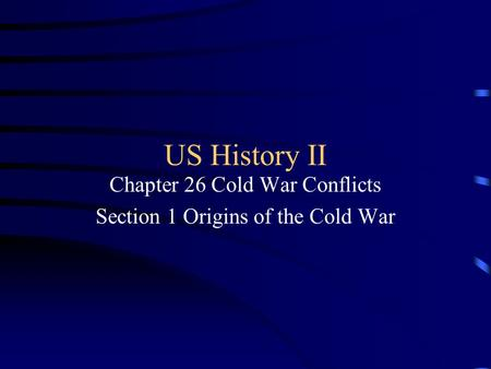 US History II Chapter 26 Cold War Conflicts Section 1 Origins of the Cold War.