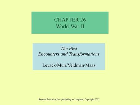 CHAPTER 26 <strong>World</strong> <strong>War</strong> <strong>II</strong> The West Encounters and Transformations Levack/Muir/Veldman/Maas Pearson Education, Inc. publishing as Longman, Copyright 2007.