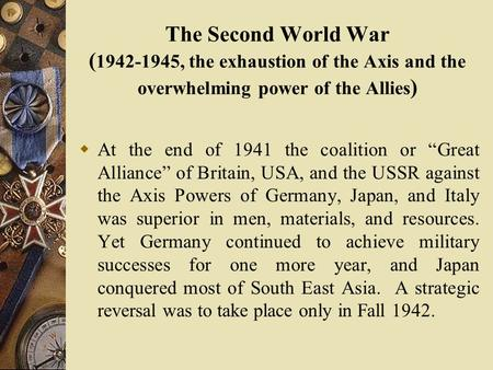 "The Second World War ( 1942-1945, the exhaustion of the Axis and the overwhelming power of the Allies )  At the end of 1941 the coalition or ""Great Alliance"""
