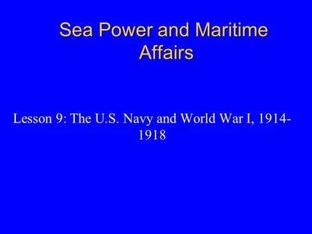 Sea Power and Maritime Affairs Lesson 9: The U.S. Navy and World War I, 1914- 1918.