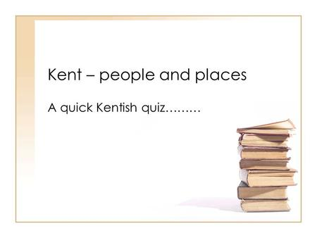 Kent – people and places A quick Kentish quiz……….