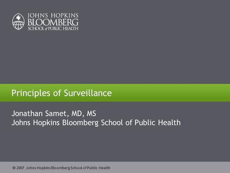  2007 Johns Hopkins Bloomberg School of Public Health Principles of Surveillance Jonathan Samet, MD, MS Johns Hopkins Bloomberg School of Public Health.