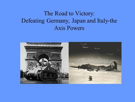 The Road to Victory: Defeating Germany, Japan and Italy-the Axis Powers.
