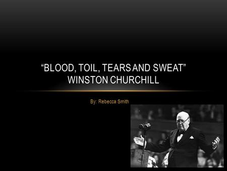 "By: Rebecca Smith ""BLOOD, TOIL, TEARS AND SWEAT"" WINSTON CHURCHILL."