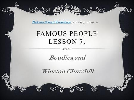 FAMOUS PEOPLE LESSON 7: Boudica and Winston Churchill Balestra School WorkshopsBalestra School Workshops proudly presents..