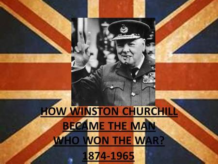 HOW WINSTON CHURCHILL BECAME THE MAN WHO WON THE WAR? 1874-1965.