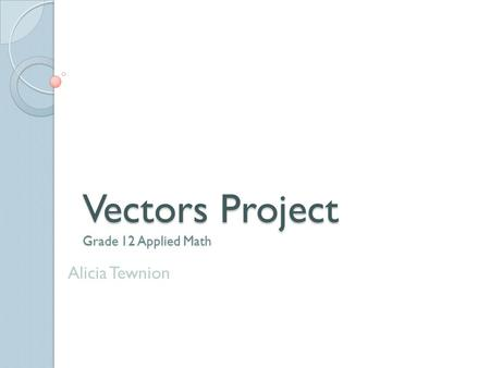 Vectors Project Grade 12 Applied Math Alicia Tewnion.