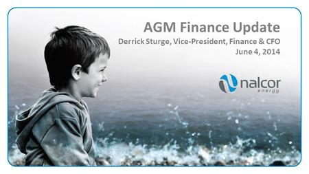 AGM Finance Update Derrick Sturge, Vice-President, Finance & CFO June 4, 2014.