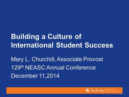 Building a Culture of International Student Success Mary L. Churchill, Associate Provost 129 th NEASC Annual Conference December 11,2014.