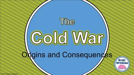Origins and Consequences © 2014 Brain Wrinkles. Standards SS5H7 The student will discuss the origins and consequences of the Cold War. a. Explain the.