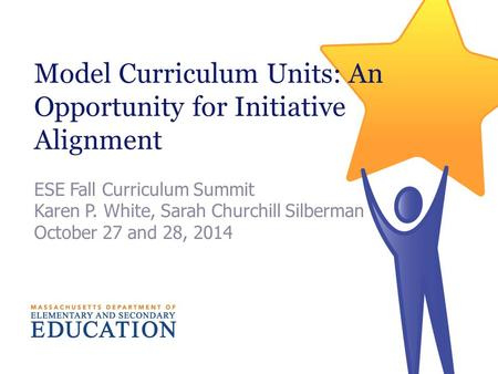 Model Curriculum Units: An Opportunity for Initiative Alignment ESE Fall Curriculum Summit Karen P. White, Sarah Churchill Silberman October 27 and 28,