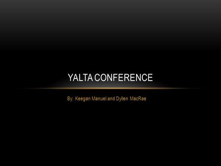 By: Keegan Manuel and Dyllen MacRae YALTA CONFERENCE.