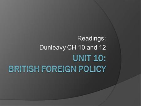Readings: Dunleavy CH 10 and 12. Guiding Questions  How do we classify British foreign policy?  Which factors explain their policy choices?  What is.