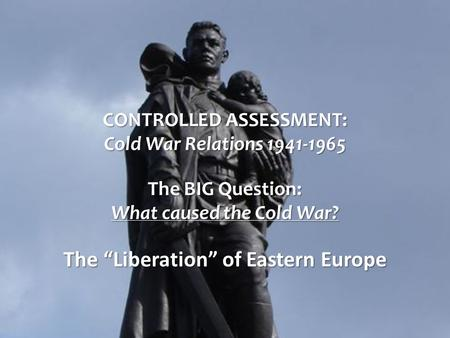 "CONTROLLED ASSESSMENT: Cold War Relations 1941-1965 The BIG Question: What caused the Cold War? The ""Liberation"" of Eastern Europe."