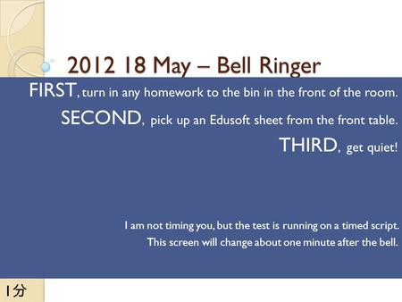 2012 18 May – Bell Ringer FIRST, turn in any homework to the bin in the front of the room. SECOND, pick up an Edusoft sheet from the front table. THIRD,