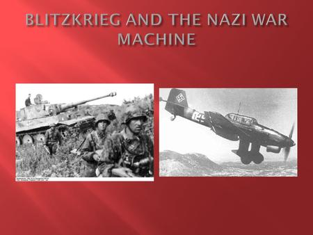 " Blitzkrieg = "" lightning war"" 1. New war fighting tactic developed by Nazis 2. Combined use of armored infantry/tanks/Panzers + air power 3. Focus on."