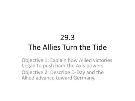 29.3 The Allies Turn the Tide Objective 1: Explain how Allied victories began to push back the Axis powers. Objective 2: Describe D-Day and the Allied.