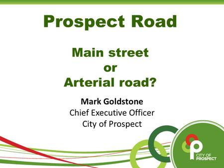 Prospect Road Main street or Arterial road? Mark Goldstone Chief Executive Officer City of Prospect.