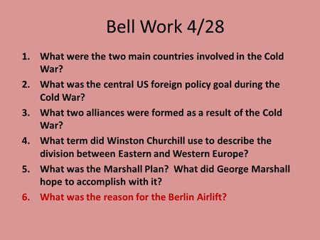 Bell Work 4/28 1.What were the two main countries involved in the Cold War? 2.What was the central US foreign policy goal during the Cold War? 3.What two.